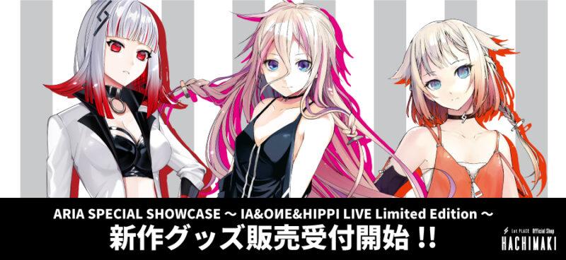 ARIA SPECIAL SHOWCASE ~IA&OИE&HIPPI LIVE Limited Edition~ 新作グッズ販売受付開始!!